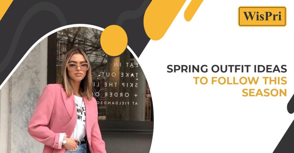 Spring Outfit Ideas to follow this Season